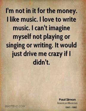 Paul Simon - I'm not in it for the money. I like music. I love to write music. I can't imagine myself not playing or singing or writing. It would just drive me crazy if I didn't.