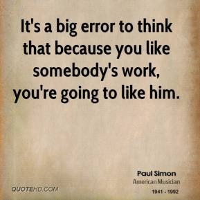 Paul Simon - It's a big error to think that because you like somebody's work, you're going to like him.