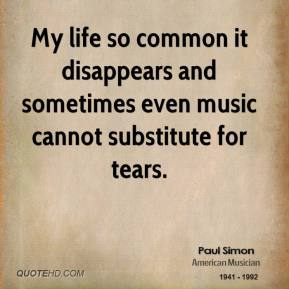Paul Simon - My life so common it disappears and sometimes even music cannot substitute for tears.