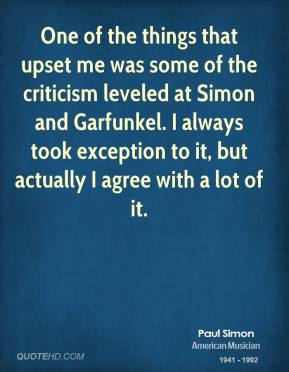 Paul Simon - One of the things that upset me was some of the criticism leveled at Simon and Garfunkel. I always took exception to it, but actually I agree with a lot of it.
