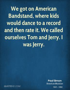 Paul Simon - We got on American Bandstand, where kids would dance to a record and then rate it. We called ourselves Tom and Jerry. I was Jerry.