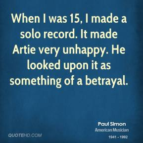 Paul Simon - When I was 15, I made a solo record. It made Artie very unhappy. He looked upon it as something of a betrayal.