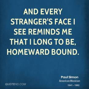 And every stranger's face I see Reminds me that I long to be, homeward bound.