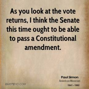 As you look at the vote returns, I think the Senate this time ought to be able to pass a Constitutional amendment.