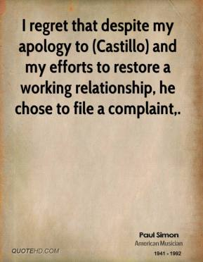 I regret that despite my apology to (Castillo) and my efforts to restore a working relationship, he chose to file a complaint.