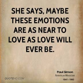 She says, maybe these emotions are as near to love as love will ever be.