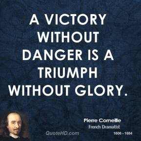 Pierre Corneille - A Victory without danger is a triumph without glory.