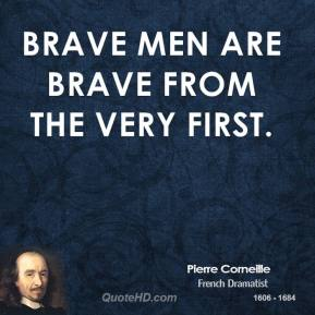 Brave men are brave from the very first.