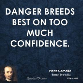 Danger breeds best on too much confidence.