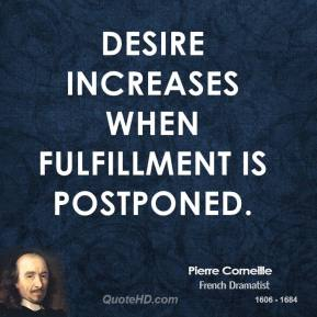 Pierre Corneille - Desire increases when fulfillment is postponed.