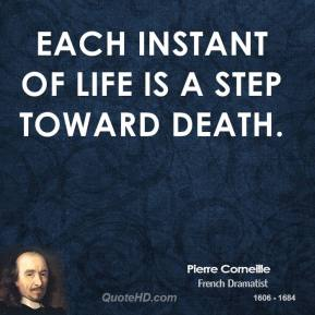 Pierre Corneille - Each instant of life is a step toward death.