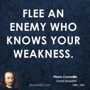 Pierre Corneille - Flee an enemy who knows your weakness.