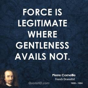 Pierre Corneille - Force is legitimate where gentleness avails not.