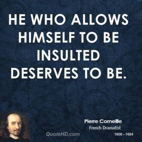 He who allows himself to be insulted deserves to be.