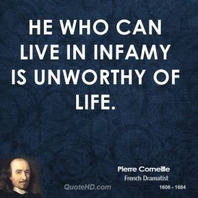 He who can live in infamy is unworthy of life.