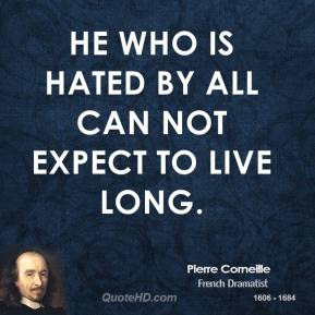 Pierre Corneille - He who is hated by all can not expect to live long.