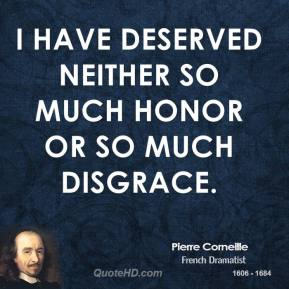 Pierre Corneille - I have deserved neither so much honor or so much disgrace.