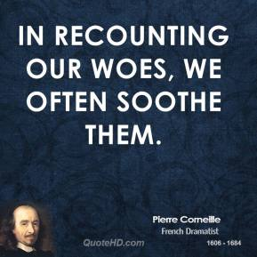 Pierre Corneille - In recounting our woes, we often soothe them.