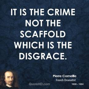 Pierre Corneille - It is the crime not the scaffold which is the disgrace.