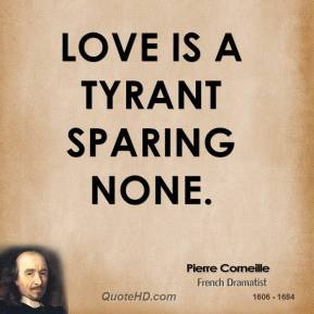 Pierre Corneille - Love is a tyrant sparing none.