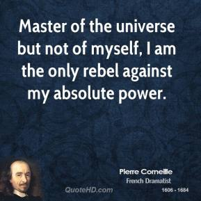Pierre Corneille - Master of the universe but not of myself, I am the only rebel against my absolute power.