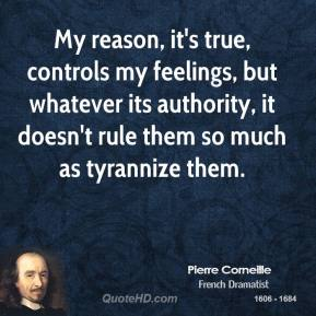 Pierre Corneille - My reason, it's true, controls my feelings, but whatever its authority, it doesn't rule them so much as tyrannize them.