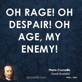 Pierre Corneille - Oh rage! Oh despair! Oh age, my enemy!