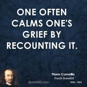 Pierre Corneille - One often calms one's grief by recounting it.