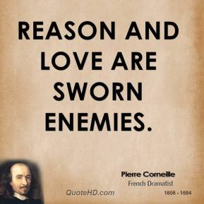 Pierre Corneille - Reason and love are sworn enemies.
