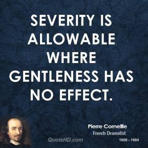 Severity is allowable where gentleness has no effect.