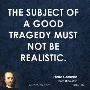 The subject of a good tragedy must not be realistic.