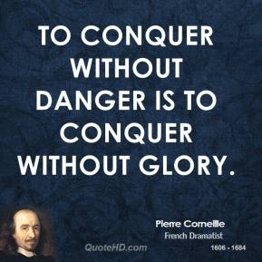 To conquer without danger is to conquer without glory.