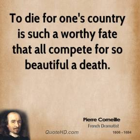 Pierre Corneille - To die for one's country is such a worthy fate that all compete for so beautiful a death.