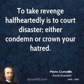 To take revenge halfheartedly is to court disaster; either condemn or crown your hatred.