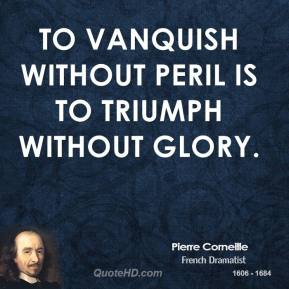 To vanquish without peril is to triumph without glory.