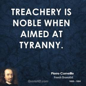 Pierre Corneille - Treachery is noble when aimed at tyranny.