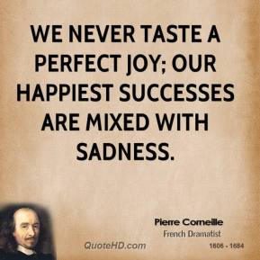 Pierre Corneille - We never taste a perfect joy; our happiest successes are mixed with sadness.