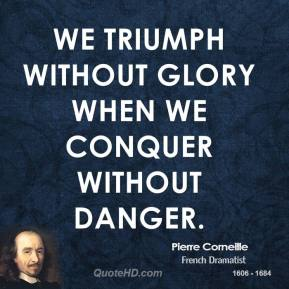 Pierre Corneille - We triumph without glory when we conquer without danger.
