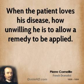 Pierre Corneille - When the patient loves his disease, how unwilling he is to allow a remedy to be applied.
