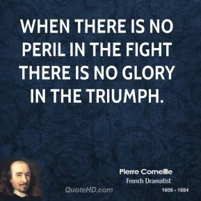 Pierre Corneille - When there is no peril in the fight there is no glory in the triumph.