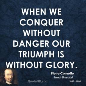 Pierre Corneille - When we conquer without danger our triumph is without glory.