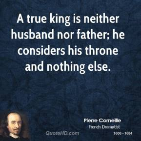 Pierre Corneille - A true king is neither husband nor father; he considers his throne and nothing else.
