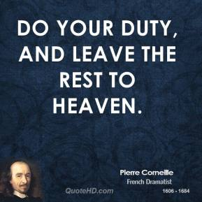 Pierre Corneille  - Do your duty, and leave the rest to heaven.