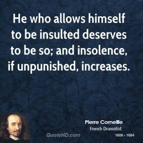 Pierre Corneille  - He who allows himself to be insulted deserves to be so; and insolence, if unpunished, increases.