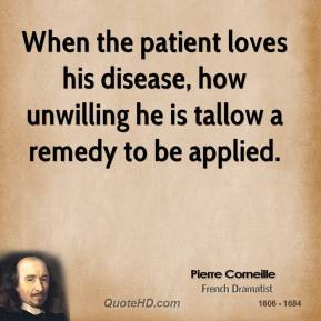 Pierre Corneille  - When the patient loves his disease, how unwilling he is tallow a remedy to be applied.