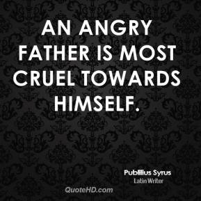 Publilius Syrus - An angry father is most cruel towards himself.