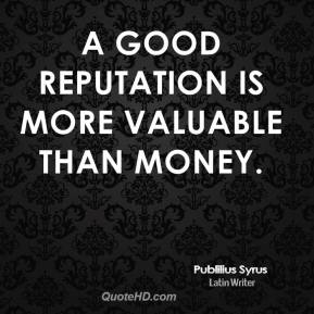 Publilius Syrus - A good reputation is more valuable than money.