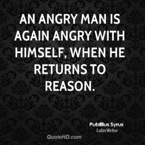 Publilius Syrus  - An angry man is again angry with himself, when he returns to reason.