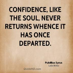 Publilius Syrus  - Confidence, like the soul, never returns whence it has once departed.