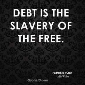Publilius Syrus  - Debt is the slavery of the free.